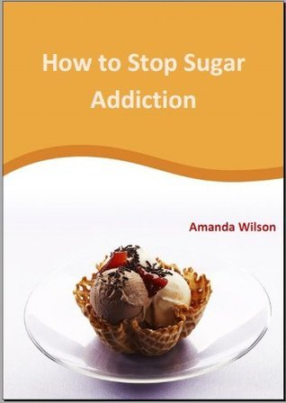 How to stop Sugar Addiction  by  Amanda  Wilson