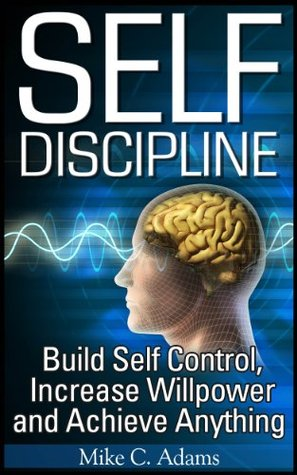 Self Discipline : Build Self Control, Increase Willpower and Achieve Anything (A Stress Free Book of Self Discipline) Mike C. Adams