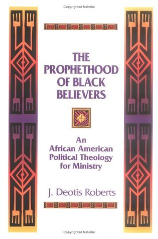 The Prophethood of Black Believers: An African American Political Theology for Ministry J. Deotis Roberts