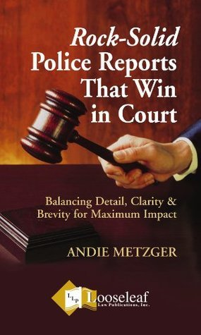 Rock-Solid Police Reports That Win Court Andie Metzger