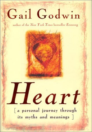 Heart: A Personal Journey Through Its Myth and Meanings Gail Godwin