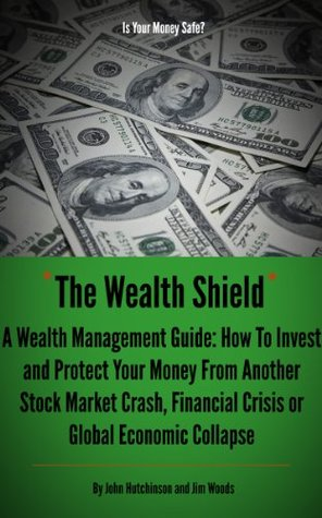 The Wealth Shield: A Wealth Management Guide: How to Invest and Protect Your Money from Another Stock Market Crash, Financial Crisis or Global Economic Collapse Jim Woods