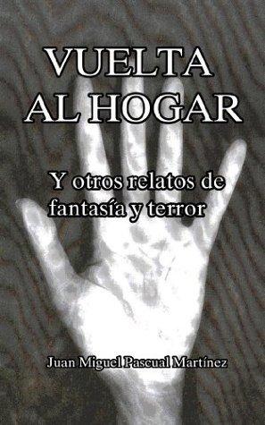 Vuelta al hogar y otros relatos de fantasía y terror  by  Juan Miguel Pascual