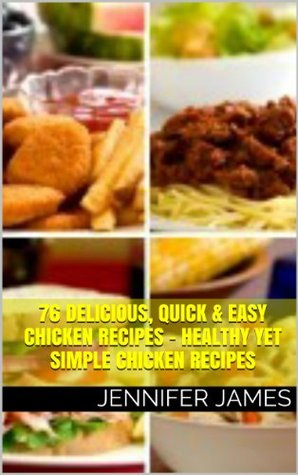 76 Delicious, Quick & Easy Chicken Recipes - Healthy Yet Simple Chicken Recipes  by  Jennifer James