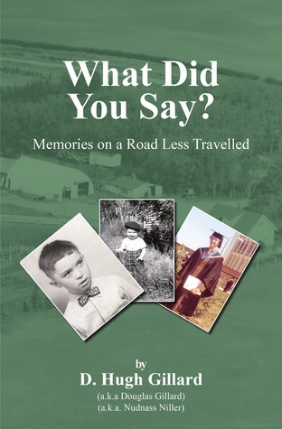 What Did You Say? Memories on a Road Less Travelled  by  D. Hugh Gillard
