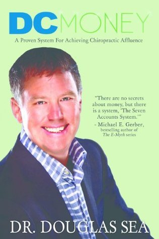 DC Money: A Proven System For Achieving Chiropractic Affluence Douglas Sea