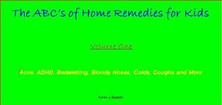 The ABCs of Home Remedies for Kids - Acne, ADHD, Bedwetting, Bloody Noses, Colds, Coughs and More Karen Gaskell