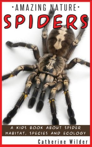 Kids Book About Spiders: Fun Spider Facts, Colorful Pictures And Learning Book For Children (Amazing Nature Series) Catherine Wilder