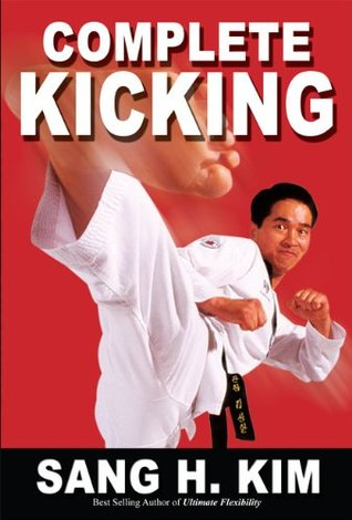 Complete Kicking: The Ultimate Guide to Kicks for Martial Arts Self-defense & Combat Sports  by  Sang H. Kim