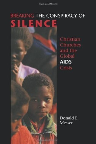 Breaking the Conspiracy of Silence: Christian Churches and the Global AIDS Crisis Donald E. Messer