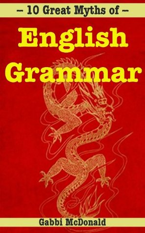 10 Great Myths of English Grammar: Punctuation, spelling, and usage - made easy  by  Gabbi McDonald