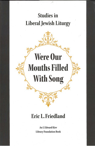 Were Our Mouths Filled With Song: Studies in Liberal Jewish Liturgy Eric L. Friedland