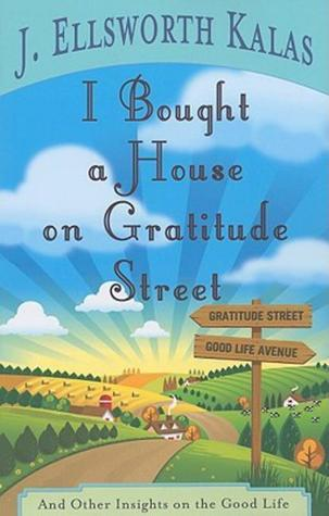 I Bought a House on Gratitude Street: And Other Insights on the Good Life J. Ellsworth Kalas
