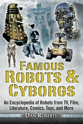 Famous Robots and Cyborgs: An Encyclopedia of Robots from TV, Film, Literature, Comics, Toys, and More  by  Dan Roberts