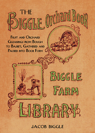 The Biggle Orchard Book: Fruit and Orchard Gleanings from Bough to Basket, Gathered and Packed into Book Form  by  Jacob Biggle