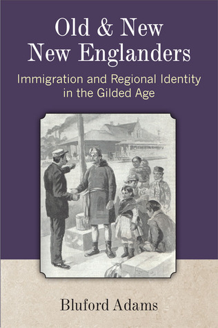 Old and New New Englanders: Immigration and Regional Identity in the Gilded Age Bluford Adams