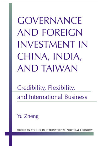 Governance and Foreign Investment in China, India, and Taiwan: Credibility, Flexibility, and International Business  by  Yu Zheng