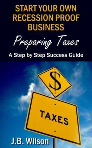 Start Your Own Recession Proof Business - Preparing Taxes: A Step By Step Success Guide  by  J.B. Wilson