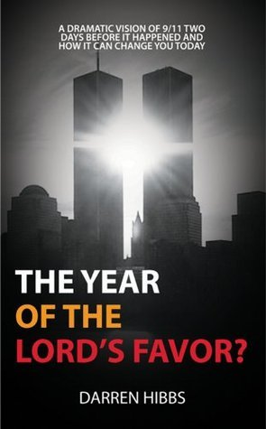 The Year Of The Lords Favor?: A Dramatic Vision of 9/11 Two Days Before it Happened and How it Can Change You Today  by  Darren Hibbs
