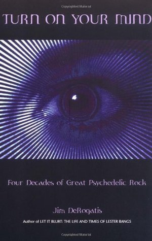 Turn On Your Mind: Four Decades of Great Psychedelic Rock  by  Jim Derogatis