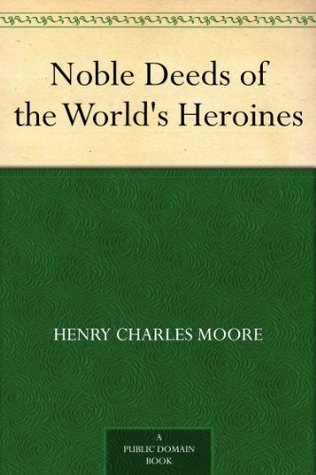 Noble Deeds of the Worlds Heroines  by  Henry Charles Moore