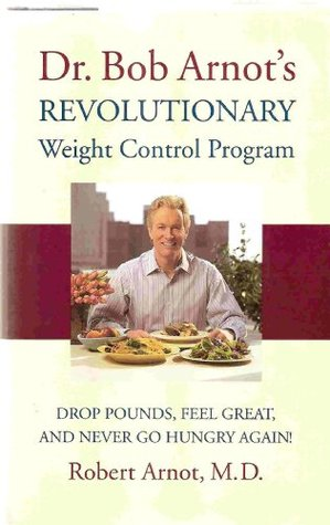 Dr. Bob Arnots Revolutionary Weight Control Program - Drop Pounds, Feel Great, And Never Go Hungry Again!  by  Robert Arnot