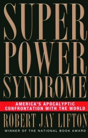 Superpower Syndrome: Americas Apocalyptic Confrontation with the World  by  Robert Jay Lifton