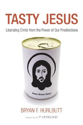 Tasty Jesus: Liberating Christ from the Power of Our Predilections Bryan F. Hurlbutt
