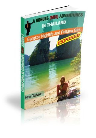 Bangkok Nightlife and Thai GIrls Exposed: A Rogues (Mis) Adventures in Thailand Sean Clarkson