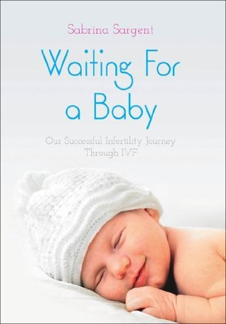 Waiting For a Baby: Our Successful Infertility Journey Through IVF Sabrina Sargent