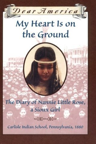 My Heart is on the Ground: the Diary of Nannie Little Rose, a Sioux Girl, Carlisle Indian School, Pennsylvania, 1880  by  Ann Rinaldi