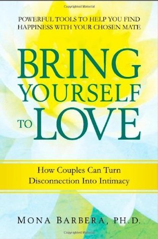 Bring Yourself to Love: How Couples Can Turn Disconnection Into Intimacy  by  Mona Barbera