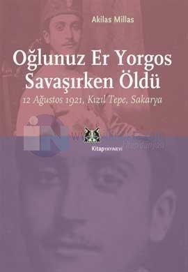 Oğlunuz Er Yorgos Savaşırken Öldü! 12 Ağustos 1921, Kızıltepe, Sakarya Akilas Millas