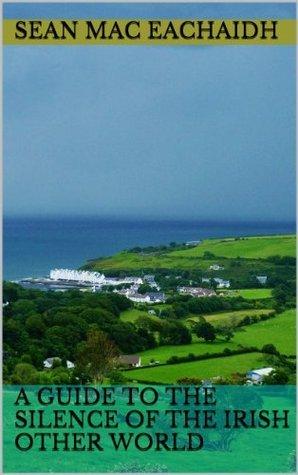 A Guide to the Silence of the Irish Other World Seán Mac Eachaidh