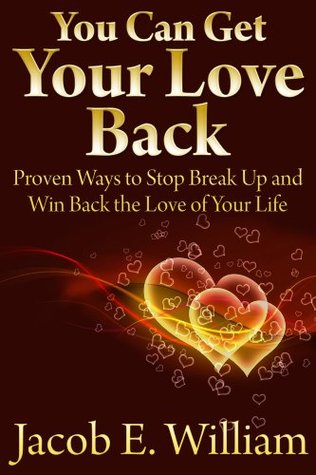 You Can Get Your Love Back: Proven Ways to Stop Break Up and Win Back the Love of Your Life Jacob E. William