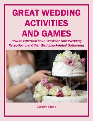 Great Wedding Activities and Games: How to Entertain Your Guests at Your Wedding Reception and Other Wedding-Related Gatherings Carolyn Stone