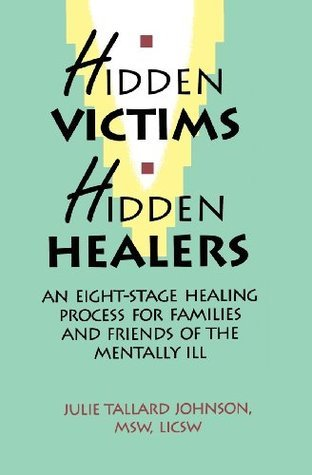 Hidden Victims Hidden Healers: An Eight Stage Healing Process for Familes and Friends of the Mentally Ill  by  Julie Tallard Johnson