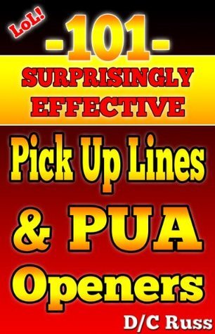 101 Surprisingly Effective Pick-Up Lines and PUA Openers  by  D/C Russ