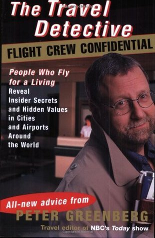 The Travel Detective Flight Crew Confidential: People Who Fly for a Living Reveal Insider Secrets and Hidden Values in Cities and Airports Around the World  by  Peter Greenberg