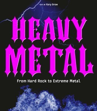 Heavy Metal: From Hard Rock to Extreme Metal  by  Kory Grow