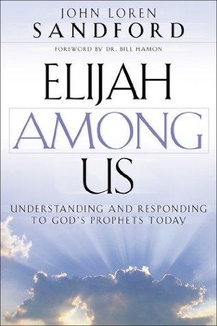 Elijah Among Us: Understanding and Responding to Gods Prophets Today  by  John Loren Sandford