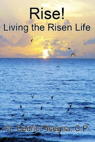 Rise! Living the Risen Life  by  Fr Cedric Pisegna CP