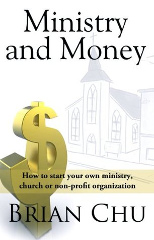 Ministry & Money: How to start your own ministry, church or non-profit organization Brian Chu
