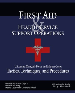 First Aid & Health Service Support Operations: U.S. Army, Navy, Air Force, and Marine Corps Tactics, Techniques, and Procedures  by  Mindy J. Allport-Settle