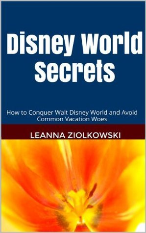 Disney World Secrets: How to Conquer Walt Disney World and Avoid Common Vacation Woes  by  Leanna Ziolkowski
