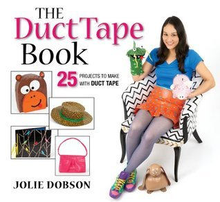 The Duct Tape Book: 25 Projects to Make With Duct Tape Jolie Dobson