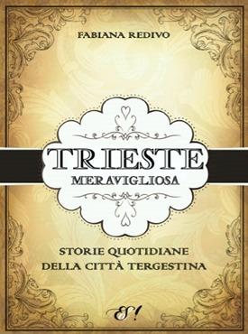 Trieste meravigliosa - Storie quotidiane della città tergestina Fabiana Redivo