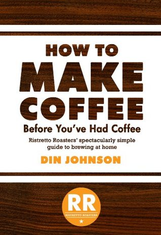 How to Make Coffee Before Youve Had Coffee: Ristretto Roasters Spectacularly Simple Guide to Brewing at Home Din Johnson