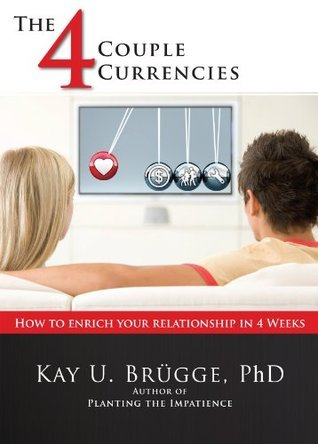 The 4 Couple Currencies: How to Enrich Your Relationship in 4 Weeks Kay U. Brugge
