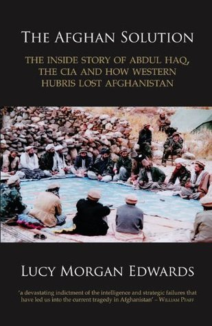 The Afghan Solution: The Inside Story of Abdul Haq, the CIA and How Western Hubris Lost Afghanistan  by  Lucy Morgan Edwards